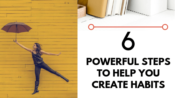 6 Powerful Steps to Help You Create Habits